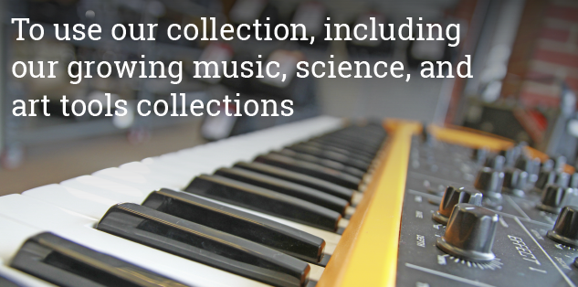 Visits to use our collection, including our growing music, science, and art tools collection