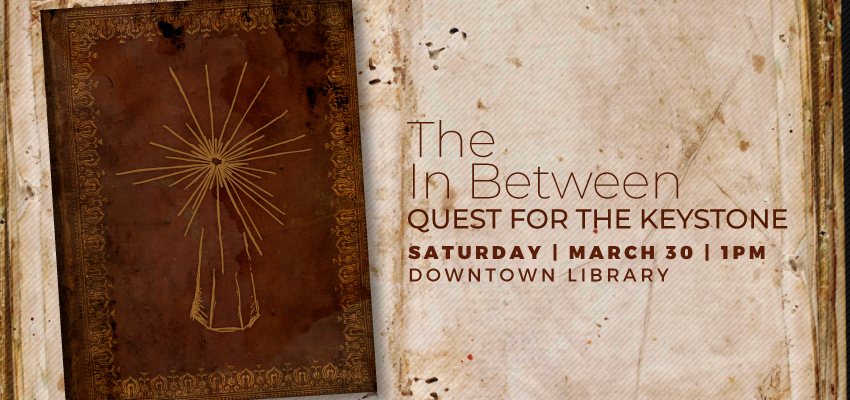 The In Between: Quest for the Keystone - Sat. March 30. .