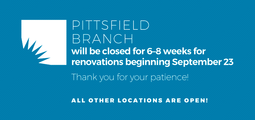 Pittsfield Branch closing for Renovations 9/23. Close for 6-8 weeks of work..