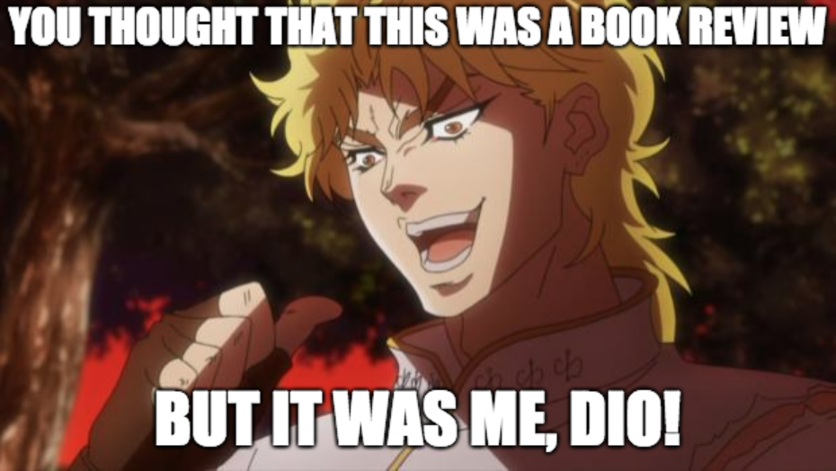 "Meme where a blonde cartoon man points at himself. Top line says ""You thought that this was a book review."" Bottom line says ""but it was me, Dio!"""